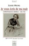 Louise Michel - Je vous écris de ma nuit - Correspondance générale de Louise Michel 1850-1904.