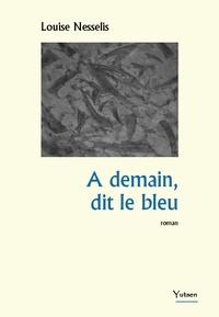 Louise Nesselis - A demain, dit le bleu.
