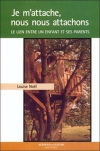 Louise Noël - Je m'attache, nous nous attachons - Le lien entre un enfant et ses parents.