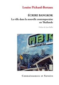 Louise Pichard-Bertaux - Ecrire Bangkok - La ville dans la nouvelle contemporaine en Thaïlande.