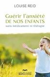 Louise Reid - Guérir l'anxiété de nos enfants - Sans médicament ni thérapie.
