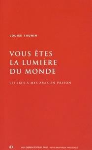 Louise Thunin - Vous êtes la lumière du monde - Lettres à mes amis en prison.