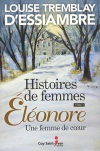 Louise Tremblay d'Essiambre - Histoires de femmes Tome 1 : Eléonore - Une femme de coeur.
