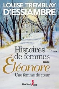 Louise Tremblay d'Essiambre - Histoires de femmes, tome 1 - Éléonore, une femme de coeur.