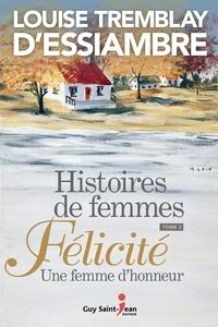 Louise Tremblay d'Essiambre - Histoires de femmes, tome 4  : Histoires de femmes, tome 2 - Félicité. Une femme d'honneur.