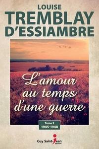 Louise Tremblay-d'Essiambre - L'amour au temps d'une guerre Tome 3 : .