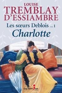 Louise Tremblay-d'Essiambre - Les soeurs Deblois Tome 1 : Charlotte.