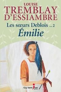 Louise Tremblay-d'Essiambre - Les soeurs Deblois Tome 2 : Emilie.