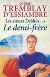 Louise Tremblay d'Essiambre - Les soeurs Deblois Tome 4 : Le demi-frère.