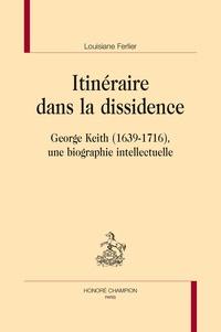 Louisiane Ferlier - Itinéraire dans la dissidence - George Keith (1639-1716), une biographie intellectuelle.