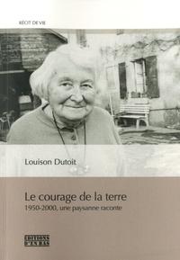 Louison Dutoit - Le courage de la terre - 1950-2000, une paysanne raconte.