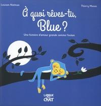 Louison Nielman et Thierry Manès - A quoi rêves-tu, Blue ? - Une histoire d'amour grande comme l'océan.