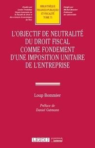 Loup Bommier - L'objectif de neutralité du droit fiscal comme fondement d'une imposition unitaire de l'entreprise.