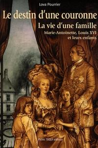 Lova Pourrier - Le destin d'une couronne - La vie d'une famille : Marie-Antoinette, Louis XVI et leurs enfants.