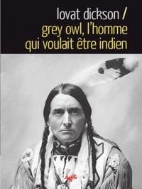 Lovat Dickson - Grey Owl, l'homme qui voulait être indien.