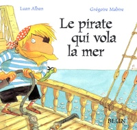 Luan Greenwood et Grégoire Mabire - Le pirate qui vola la mer.
