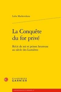 Luba Markovskaia - La Conquête du for privé - Récit de soi et prison heureuse au siècle des Lumières.