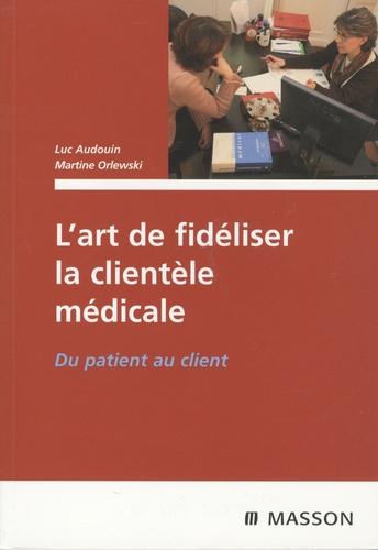 Luc Audouin - Du patient au client, L'art de fidéliser la clientèle médicale.