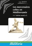Luc Baray - Les mercenaires celtes en Méditerranée - Ve-Ier siècles avant J-C.