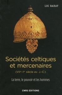 Luc Baray - Sociétés celtiques et mercenaires (VIIe-Ier siècle av. J.-C.) - La terre, le pouvoir et les hommes.