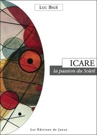 Luc Bigé - Icare, la passion du soleil.