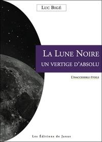 Luc Bigé - La Lune noire, un vertige absolu : l'inaccessible étoile.
