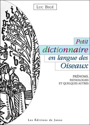 Luc Bigé - Petit dictionnaire en langue des Oiseaux - Prénoms, Pathologies et Quelques Autres.