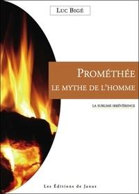 Luc Bigé - Prométhée, le mythe de l'homme - La sublime irrévérence.