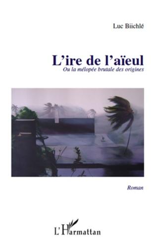 Luc Biichlé - L'ire de l'aïeul ou la mélopée brutale des origines.