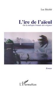 Luc Biichlé - L'ire de l'aïeul - Ou la melopee brutale de origines.
