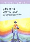 Luc Bodin - L'homme énergétique - L'incroyable potentiel de l'être humain et sa place dans l'univers.