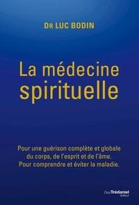 Luc Bodin - La médecine spirituelle - Pour une guérison complète et globale du corps, de l'esprit et de l'âme..