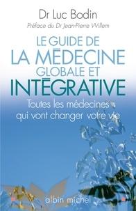Luc Bodin et Luc Bodin - Le Guide de la médecine globale et intégrative - Toutes les médecines qui vont changer votre vie.