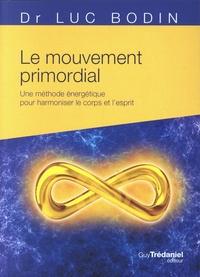 Luc Bodin - Le mouvement primordial - Une méthode énergétique pour harmoniser le corps et l'esprit.