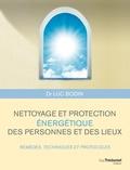 Luc Bodin - Nettoyage et protection énergétique des personnes et des lieux - Remèdes, techniques et protocoles.