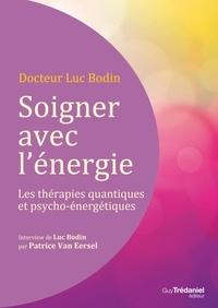 Luc Bodin - Soigner avec l'énergie : Les thérapies quantiques et psycho-énergétiques.