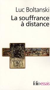 Luc Boltanski - La souffrance à distance - Morale humanitaire, médias et politique suivi de La présence des absents.