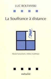 Luc Boltanski - La souffrance à distance - Morale humanitaire, médias et politique.