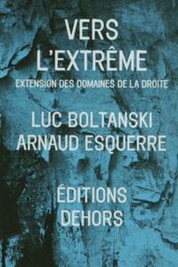 Luc Boltanski et Arnaud Esquerre - Vers l'extrême - Extension des domaines de la droite.