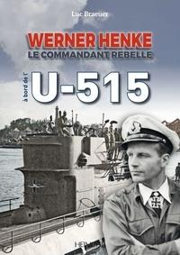 Luc Braeuer - A bord de l'U-515 - Werner Henke, le commandant rebelle.