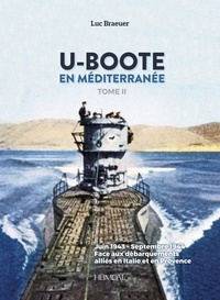 Luc Braeuer - U-boote en mediterrannee - tome ii - Juin 1943-septembre 1944 face aux debarquements allies en italie et en provence.