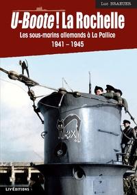 Luc Braeuer - U-boote ! La Rochelle - Les sous-marins allemands à la Pallice (1941-1945).