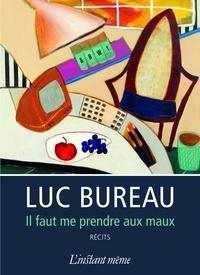 Luc Bureau - Il faut me prendre aux maux.