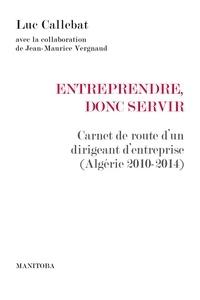 Luc Callebat - Entreprendre, donc servir - Carnet de route d'un dirigeant d'entreprise (Algérie 2010-2014).
