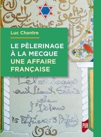Luc Chantre - Le pèlerinage à La Mecque : une affaire française - Une anthologie de langue française (1798-1963).