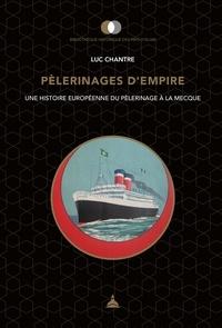 Luc Chantre - Pèlerinages d'empire - Une histoire européenne du pèlerinage à La Mecque.