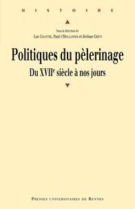 Luc Chantre et Paul d' Hollander - Politiques de pèlerinage - Du XVIIe siècle à nos jours.