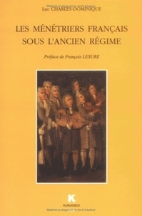 Luc Charles-Dominique - Les ménétriers français sous l'Ancien régime.
