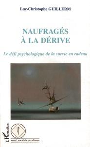 Luc-Christophe Guillerm - Naufragés à la dérive - Le défi psychologique de la survie en radeau.