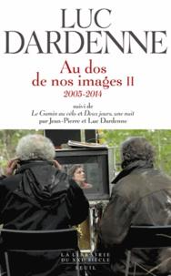 Luc Dardenne - Au dos de nos images - Tome 2, 2005-2014 ; Suivi de Le gamin au vélo et Deux jours une nuit.